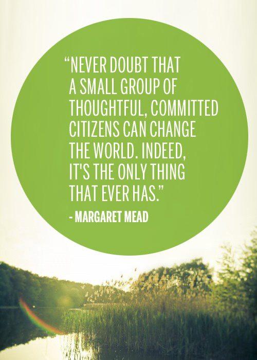 """""""לעולם אל תפקפק בכך שקבוצה קטנה של אזרחים אכפתיים ומחוייבים יכולה לשנות את העולם. למעשה, זו הדרך היחידה שפעלה"""". מרגרט מיד.""""Never doubt that a small group of thoughtful, committed citizens can change the world. Indeed, it's the only thing that ever has"""". Margaret Mead."""